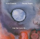 EVAN PARKER For The Love Of... (with Frank Perry) album cover