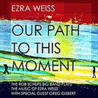 EZRA WEISS Our Path to This Moment: The Rob Scheps Big Band Plays The Music of Ezra Weiss (feat. Greg Gisbert) album cover