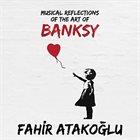 FAHIR ATAKOĞLU Musical Reflections of the Art of Banksy album cover