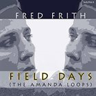 FRED FRITH Field Days (The Amanda Loops) album cover