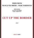 FRED FRITH Fred Frith - Nicolas Humbert - Marc Parisotto : Cut Up The Border album cover
