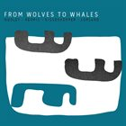 FROM WOLVES TO WHALES (WOOLEY/REMPIS/NIGGENKEMPER/CORSANO) From Wolves To Whales album cover