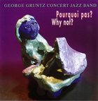 GEORGE GRUNTZ George Gruntz Concert Jazz Band : Pourquoi Pas? Why Not? album cover