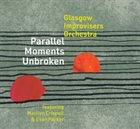 GLASGOW IMPROVISERS ORCHESTRA Glasgow Improvisers Orchestra Featuring Marilyn Crispell & Evan Parker : Parallel Moments Unbroken album cover
