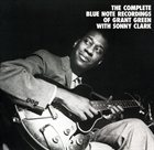 GRANT GREEN The Complete Blue Note Recordings of Grant Green with Sonny Clark album cover
