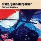 HAMID DRAKE The Last Dances (with Gahnold / Parker) album cover