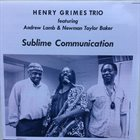 HENRY GRIMES Henry Grimes Trio Featuring Andrew Lamb & Newman Taylor Baker : Sublime Communication album cover