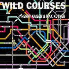 HENRY KAISER Henry Kaiser and Max Kutner : Wild Courses album cover