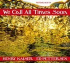 HENRY KAISER Henry Kaiser / Ed Pettersen  :  We Call All Times Soon album cover