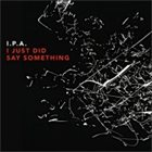 I.P.A. I Just Did Say Something album cover