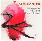 IVO PERELMAN Family Ties (with Joe Morris / Gerald Cleaver) album cover