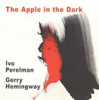IVO PERELMAN Ivo Perelman, Gerry Hemingway : The Apple In The Dark album cover