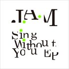 J.A.M Sing Without You EP album cover