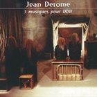 JEAN DEROME 3 Musiques Pour UBU album cover