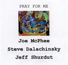 JOE MCPHEE Joe McPhee, Steve Dalachinsky, Jeffrey Shurdut : Pray For Me album cover