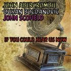 JOHN ABERCROMBIE John Abercrombie-Dusan Bogdanovic-John Scofield : If You Could Hear Us Now album cover