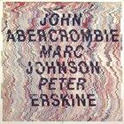 JOHN ABERCROMBIE John Abercrombie, Marc Johnson & Peter Erskine album cover
