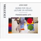 JOHN CAGE John Cage - Frances-Marie Uitti : Works For Cello • Lecture On Nothing album cover
