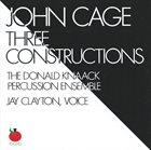 JOHN CAGE John Cage - The Donald Knaack Percussion Ensemble, Jay Clayton : Three Constructions album cover
