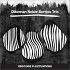 JOHN DIKEMAN Dikeman Noble Serries Trio : Obscure Fluctuations album cover