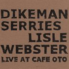 JOHN DIKEMAN Dikeman, Serries, Lisle, Webster : Live At Cafe Oto album cover