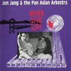 JON JANG Jon Jang & The Pan-Asian Arkestra : Never Give Up! album cover