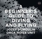 JOZEF DUMOULIN Jozef Dumoulin & Orca Noise Unit : A Beginner's Guide to Diving and Flying album cover