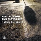 KEN THOMSON Slow/Fast : It Would Be Easier If album cover