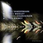KEN VANDERMARK VWCR [Ken Vandermark, Nate Wooley, Sylvie Courvoisier, Tom Rainey] : Noise Of Our Time album cover