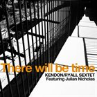 KENDON / RYALL SEXTET There Will Be Time album cover