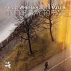 KENNY WHEELER Kenny Wheeler / John Taylor  :  On the Way to Two album cover