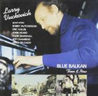 LARRY VUCKOVICH Blue Balkan: Then & Now album cover