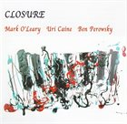 MARK O'LEARY Closure (with Uri Caine, Ben Perowsky) album cover