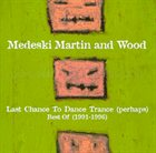 MEDESKI MARTIN AND WOOD Last Chance to Dance Trance (perhaps): Best Of (1991-1996) album cover