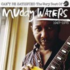 MUDDY WATERS Can't Be Satisfied: The Very Best of Muddy Waters 1947 – 1975 album cover
