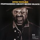 OTIS TAYLOR Fantasizing About Being Black album cover