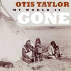 OTIS TAYLOR My World Is Gone album cover