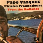 PAPO VÁZQUEZ Papo Vázquez Pirates Troubadours ‎: From The Badlands album cover