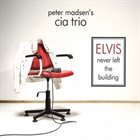 PETER MADSEN CIA Trio : Elvis Never Left the Building album cover
