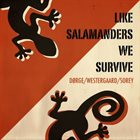 PIERRE DØRGE Dorge/Sorey/Westegaard: Like Salamanders We Survive album cover