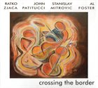 RATKO ZJAČA Ratko Zjaca | John Patitucci | Stanislav Mitrovic | Al Foster : Crossing The Border album cover