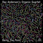 RAY ANDERSON Ray Anderson's Organic Quartet  : Being the Point album cover