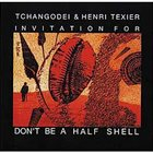TCHANGODEI Invitation For Tchangodei & Henry Texier: Don't Be A Half Shell album cover