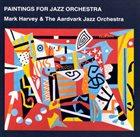 THE AARDVARK JAZZ ORCHESTRA Mark Harvey & the Aardvark Jazz Orchestra : Paintings For Jazz Orchestra album cover