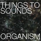 THINGS TO SOUNDS Organism album cover