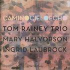 TOM RAINEY Tom Rainey Trio with Mary Halvorson and Ingrid Laubrock : Camino Cielo Echo album cover