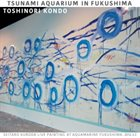 TOSHINORI KONDO Tsunami Aquarium in Fukushima album cover