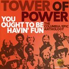 TOWER OF POWER You Ought To Be Havin' Fun (The Columbia/Epic Anthology) album cover