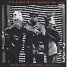 TRIO X (JOE MCPHEE - DOMINIC DUVAL - JAY ROSEN) Roulette At Location One album cover