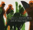 TRIO X (OF SWEDEN) Trio X, Agnas Bros. : Live At Fasching album cover